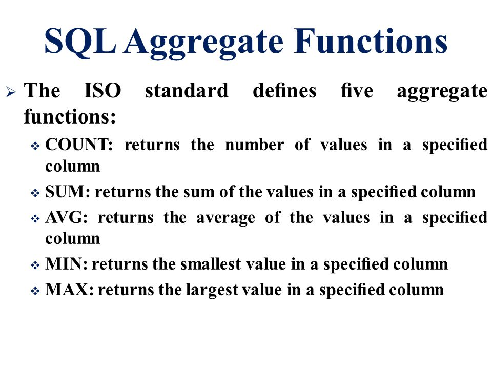 SQL Aggregate Functions  The ISO standard defines five aggregate functions:  COUNT: returns the number of values in a specified column  SUM: returns t