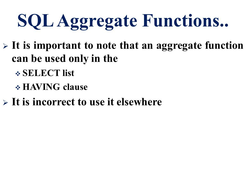 SQL Aggregate Functions..  It is important to note that an aggregate function can be used only in the  SELECT list  HAVING clause  It is incorrect