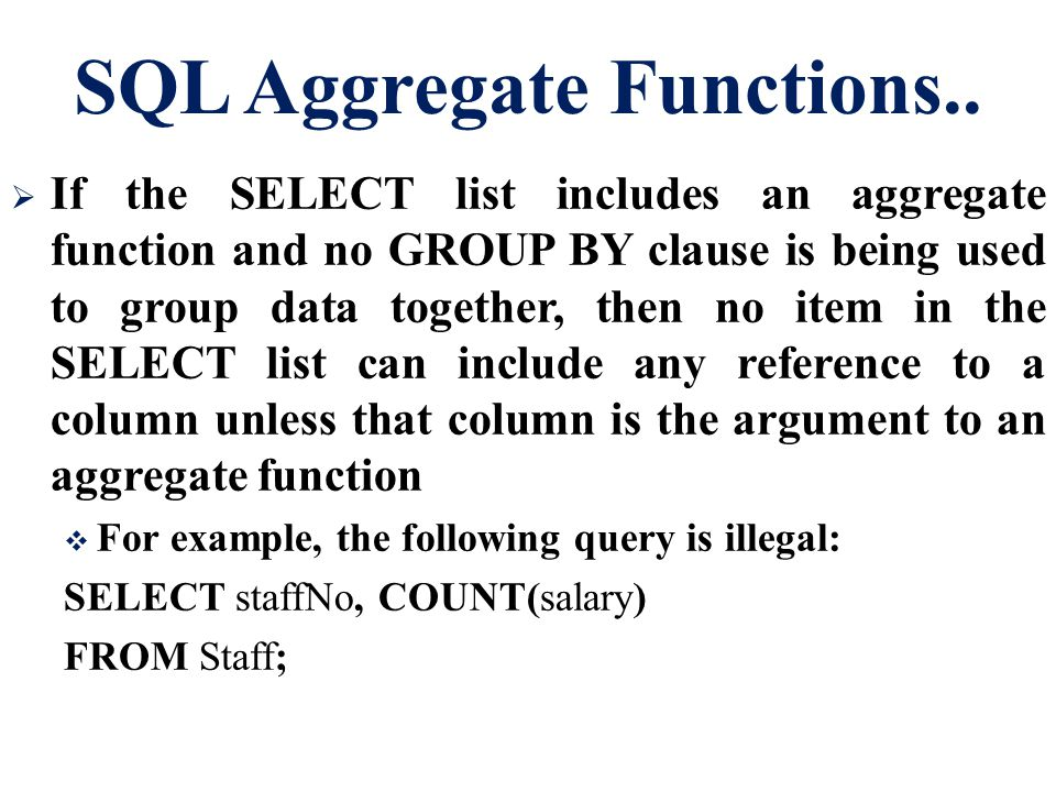 SQL Aggregate Functions..  If the SELECT list includes an aggregate function and no GROUP BY clause is being used to group data together, then no ite