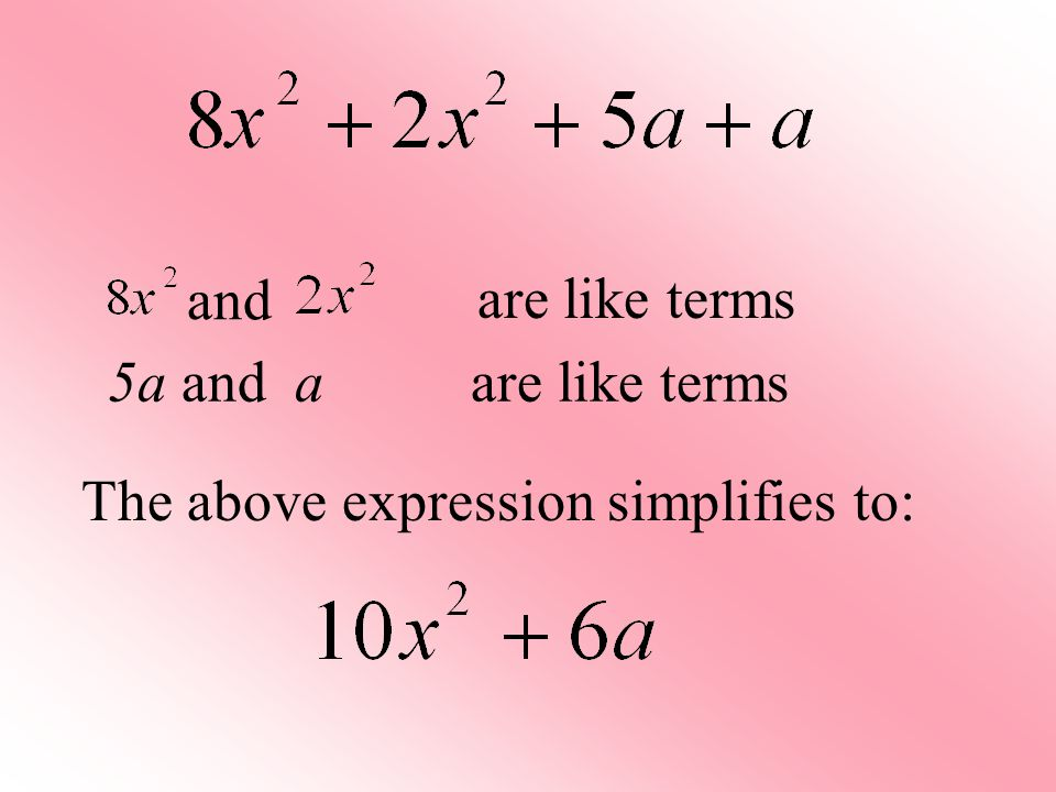 The above expression simplifies to: 5a and a are like terms and are like terms