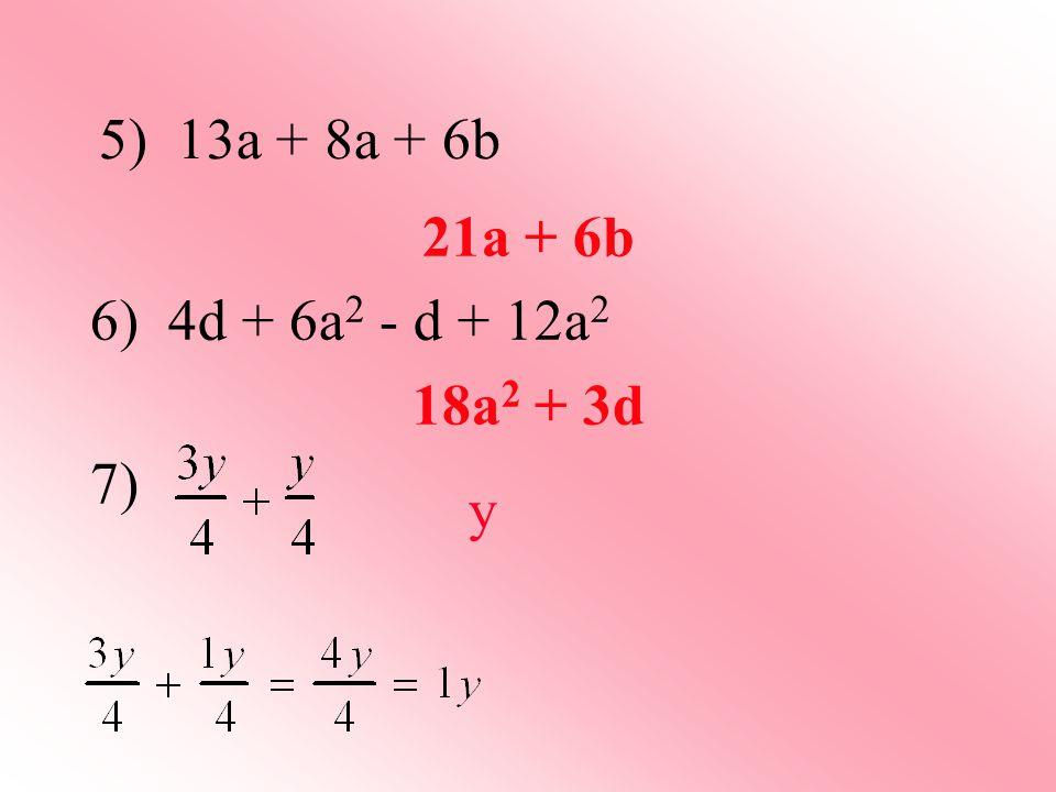 21a + 6b 6) 4d + 6a 2 - d + 12a 2 18a 2 + 3d 7) y 5) 13a + 8a + 6b