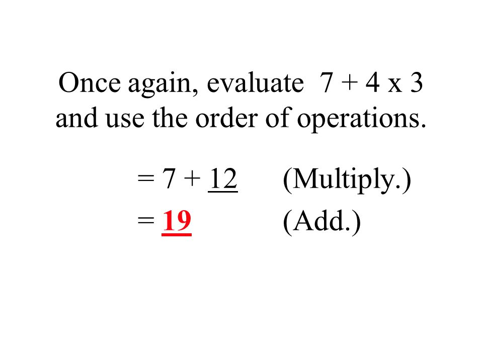 Once again, evaluate 7 + 4 x 3 and use the order of operations. = 7 + 12(Multiply.) = 19 (Add.)