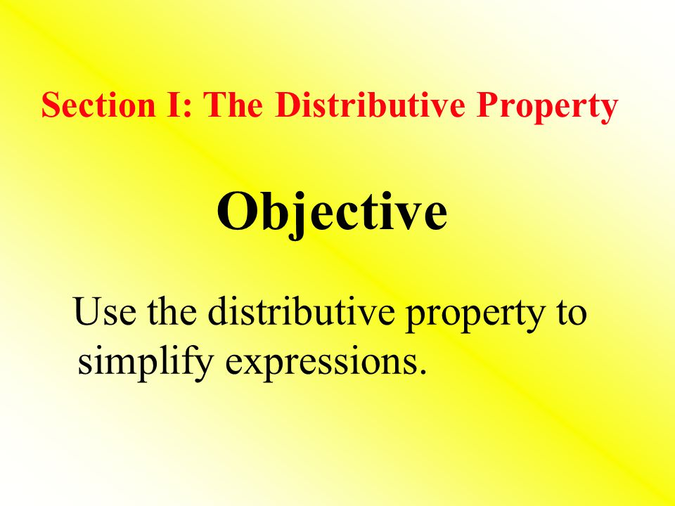 Objective Use the distributive property to simplify expressions.