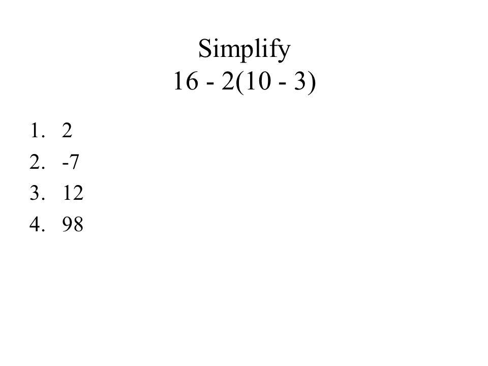 Simplify 16 - 2(10 - 3) 1.2 2.-7 3.12 4.98