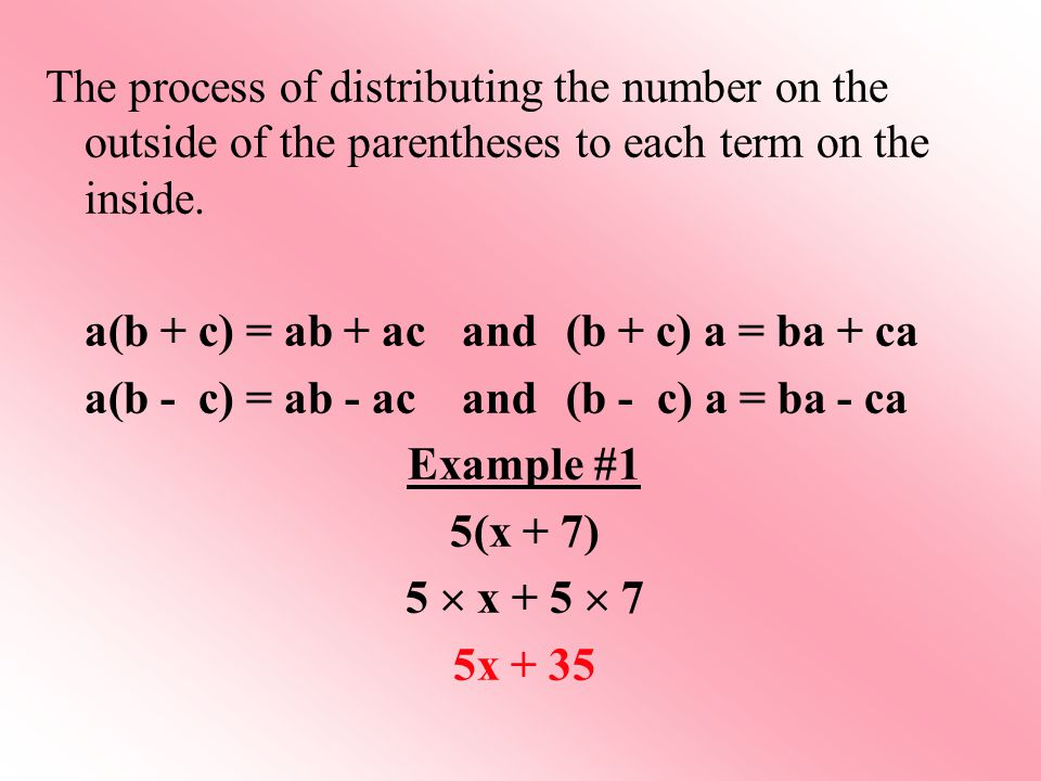 The process of distributing the number on the outside of the parentheses to each term on the inside.