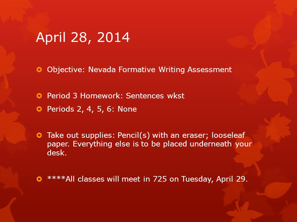 April 28, 2014  Objective: Nevada Formative Writing Assessment  Period 3 Homework: Sentences wkst  Periods 2, 4, 5, 6: None  Take out supplies: Pe