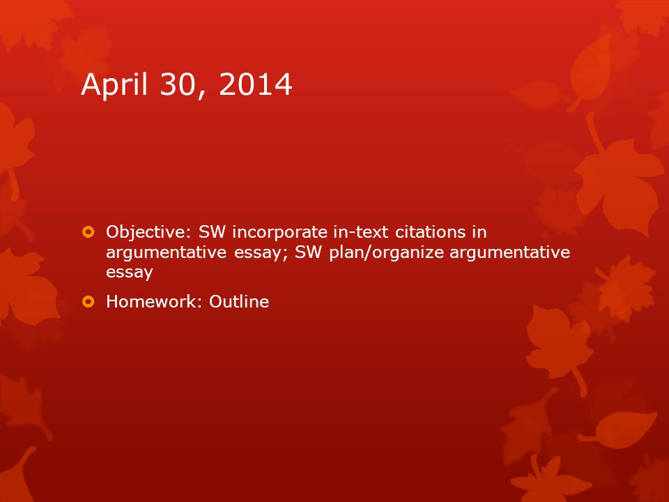 April 30, 2014  Objective: SW incorporate in-text citations in argumentative essay; SW plan/organize argumentative essay  Homework: Outline