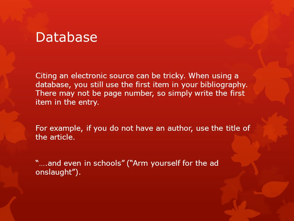 Database Citing an electronic source can be tricky. When using a database, you still use the first item in your bibliography. There may not be page nu