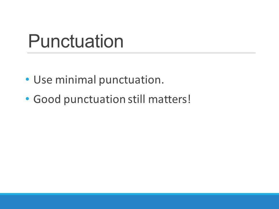 Punctuation Use minimal punctuation. Good punctuation still matters!