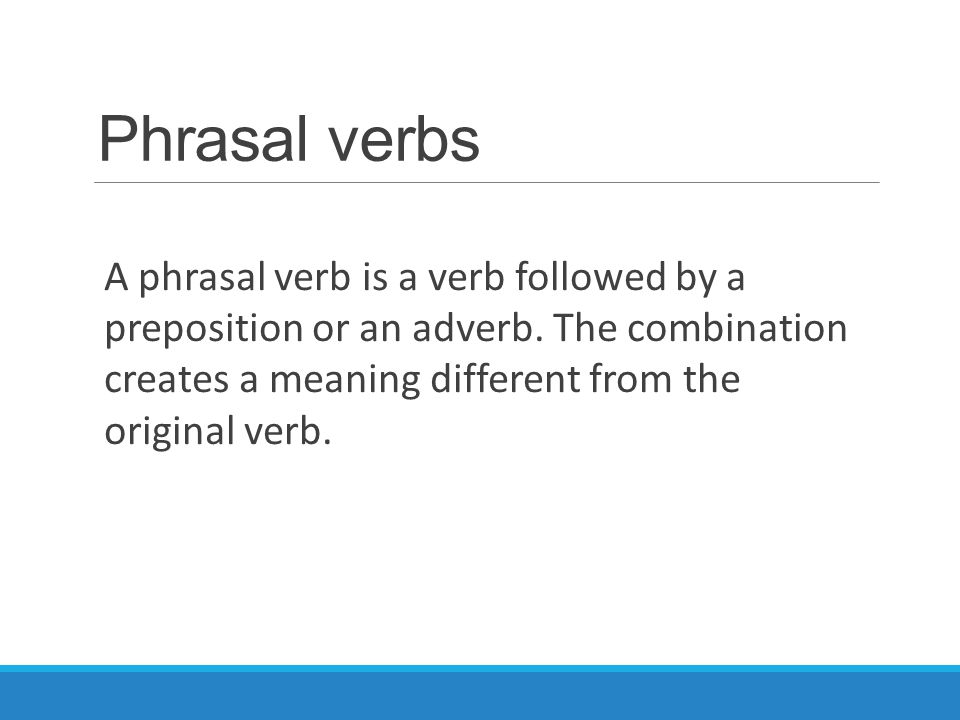 Phrasal verbs A phrasal verb is a verb followed by a preposition or an adverb. The combination creates a meaning different from the original verb.