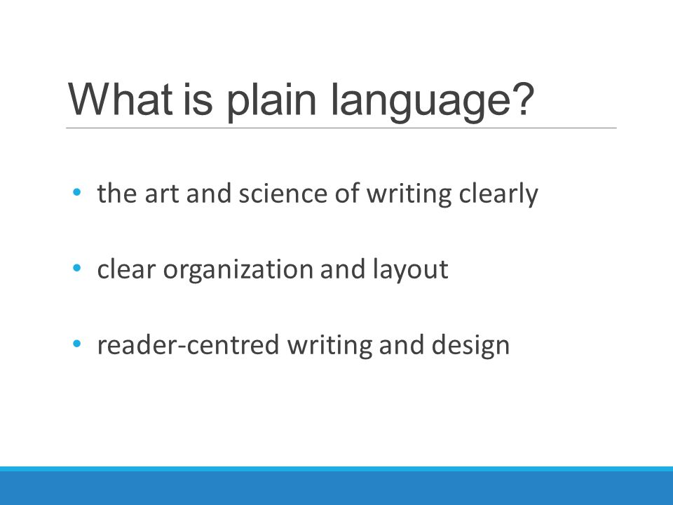 What is plain language? the art and science of writing clearly clear organization and layout reader-centred writing and design
