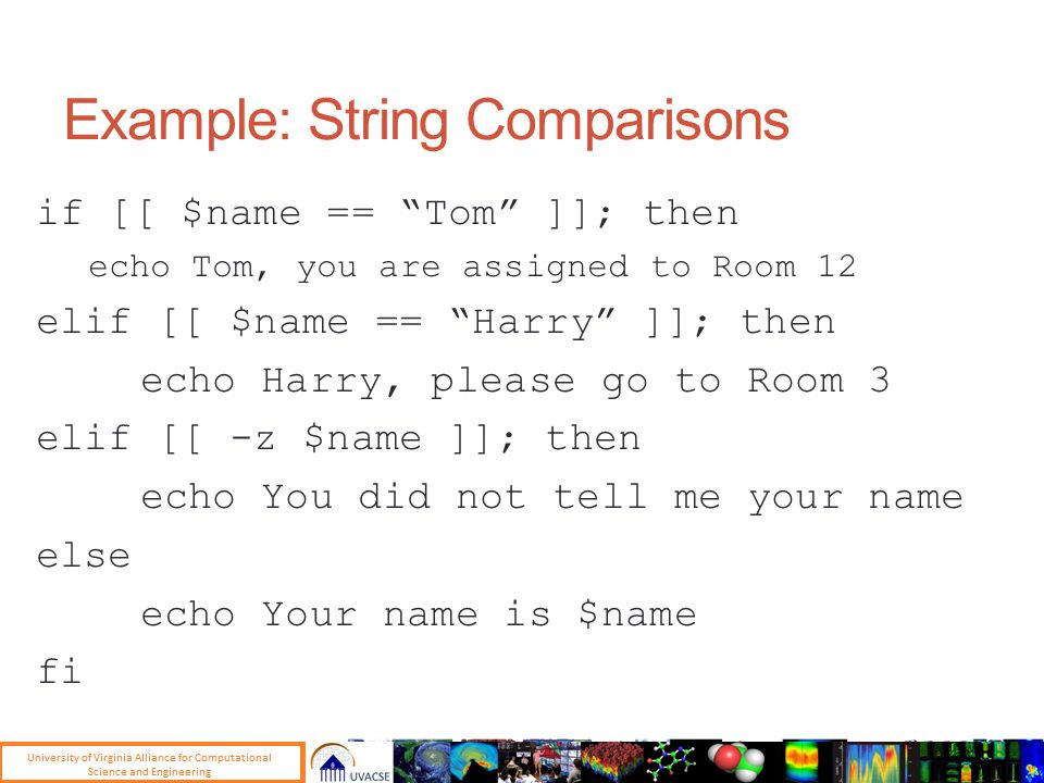 Example: String Comparisons if [[ $name == Tom ]]; then echo Tom, you are assigned to Room 12 elif [[ $name == Harry ]]; then echo Harry, please go to Room 3 elif [[ -z $name ]]; then echo You did not tell me your name else echo Your name is $name fi