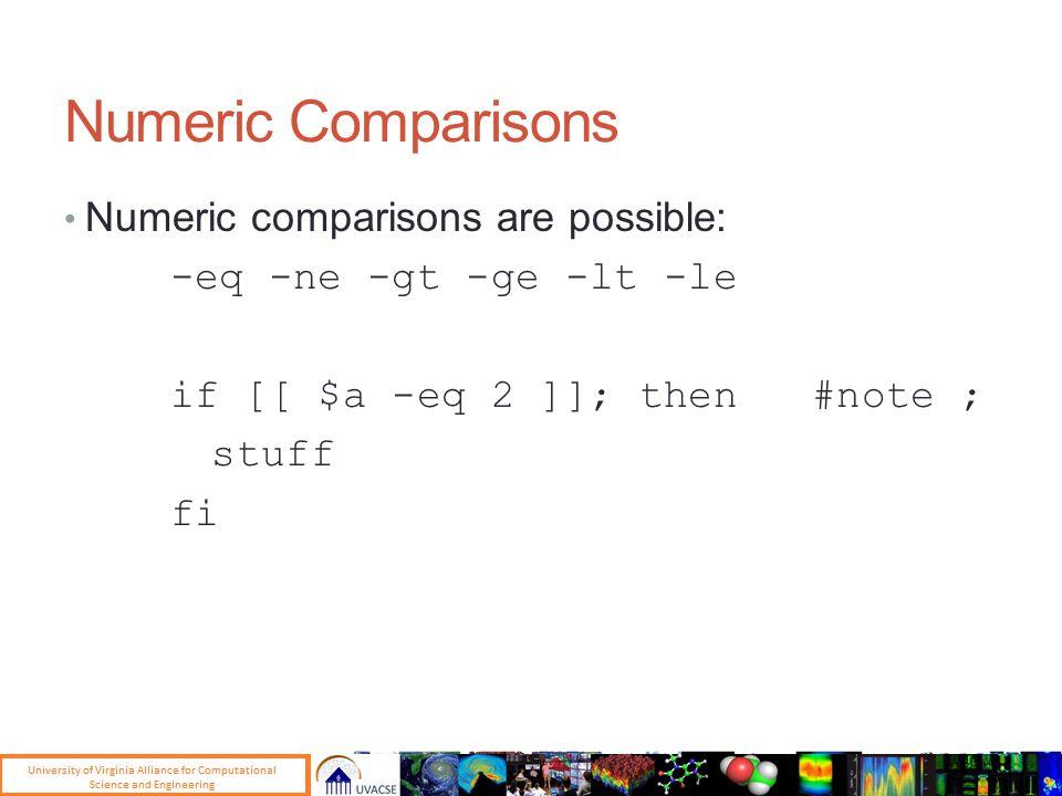 Numeric Comparisons Numeric comparisons are possible: -eq -ne -gt -ge -lt -le if [[ $a -eq 2 ]]; then #note ; stuff fi