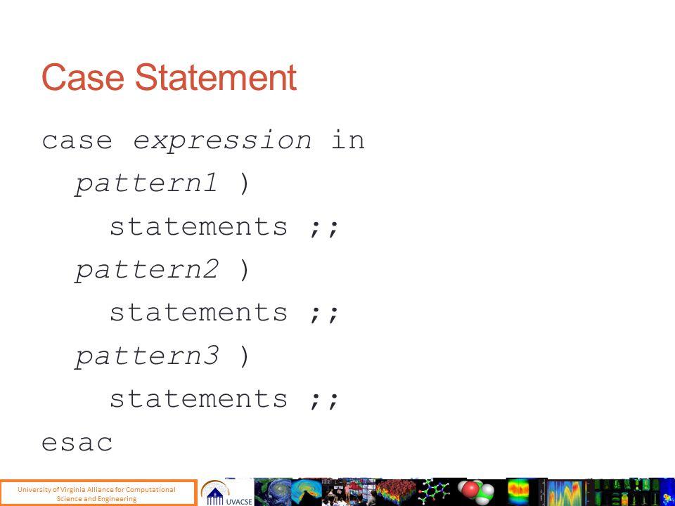 Case Statement case expression in pattern1 ) statements ;; pattern2 ) statements ;; pattern3 ) statements ;; esac