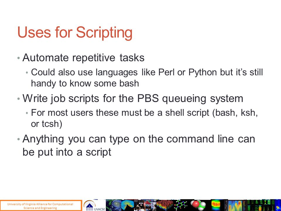 Uses for Scripting Automate repetitive tasks Could also use languages like Perl or Python but it's still handy to know some bash Write job scripts for the PBS queueing system For most users these must be a shell script (bash, ksh, or tcsh) Anything you can type on the command line can be put into a script