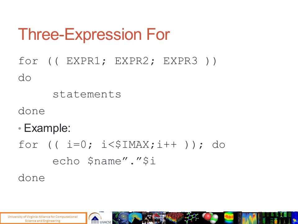 Three-Expression For for (( EXPR1; EXPR2; EXPR3 )) do statements done Example: for (( i=0; i<$IMAX;i++ )); do echo $name . $i done