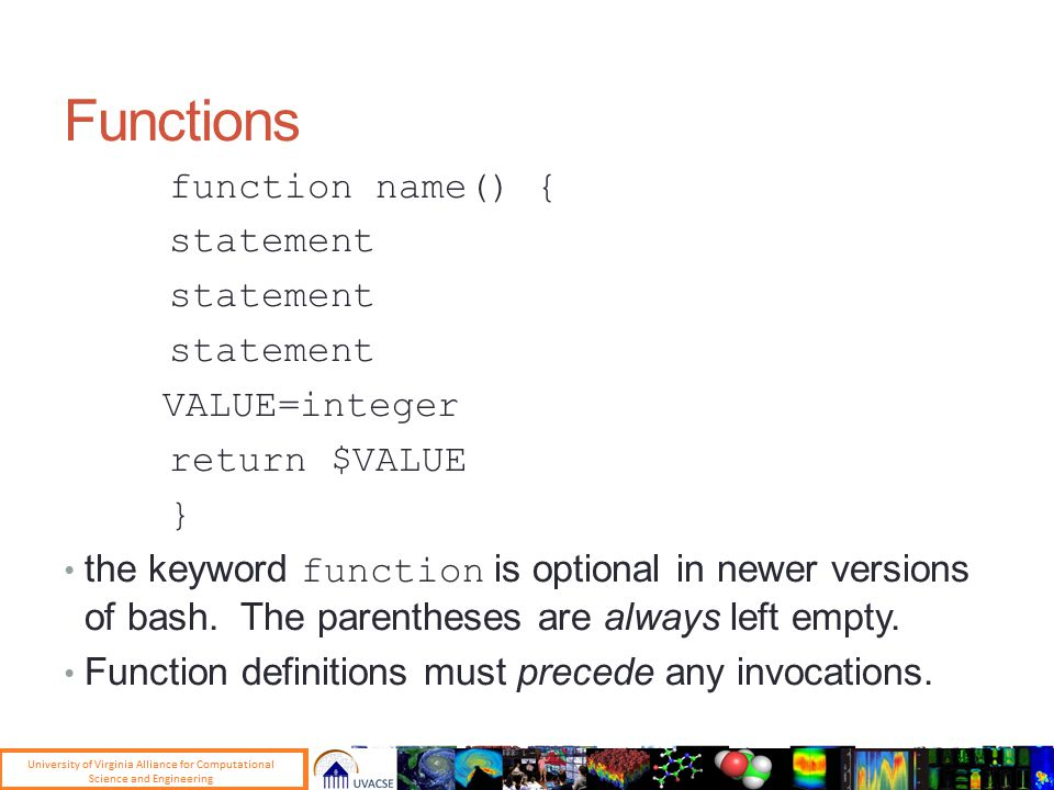 Functions function name() { statement VALUE=integer return $VALUE } the keyword function is optional in newer versions of bash.