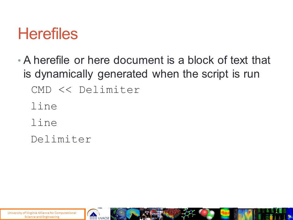 Herefiles A herefile or here document is a block of text that is dynamically generated when the script is run CMD << Delimiter line Delimiter