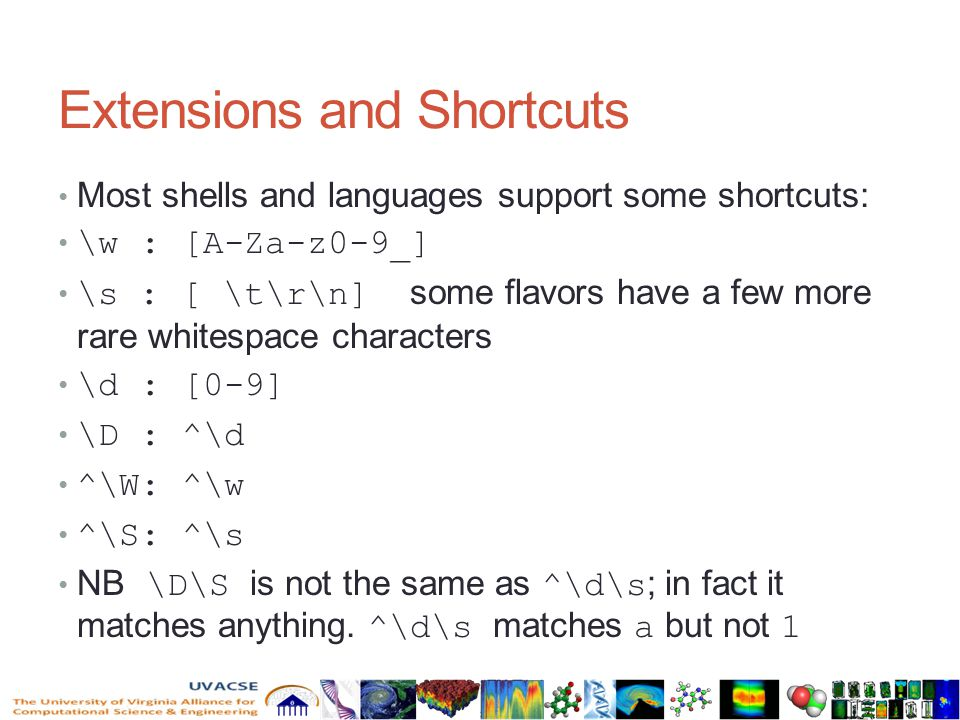 Extensions and Shortcuts Most shells and languages support some shortcuts: \w : [A-Za-z0-9_] \s : [ \t\r\n] some flavors have a few more rare whitespace characters \d : [0-9] \D : ^\d ^\W: ^\w ^\S: ^\s NB \D\S is not the same as ^\d\s ; in fact it matches anything.