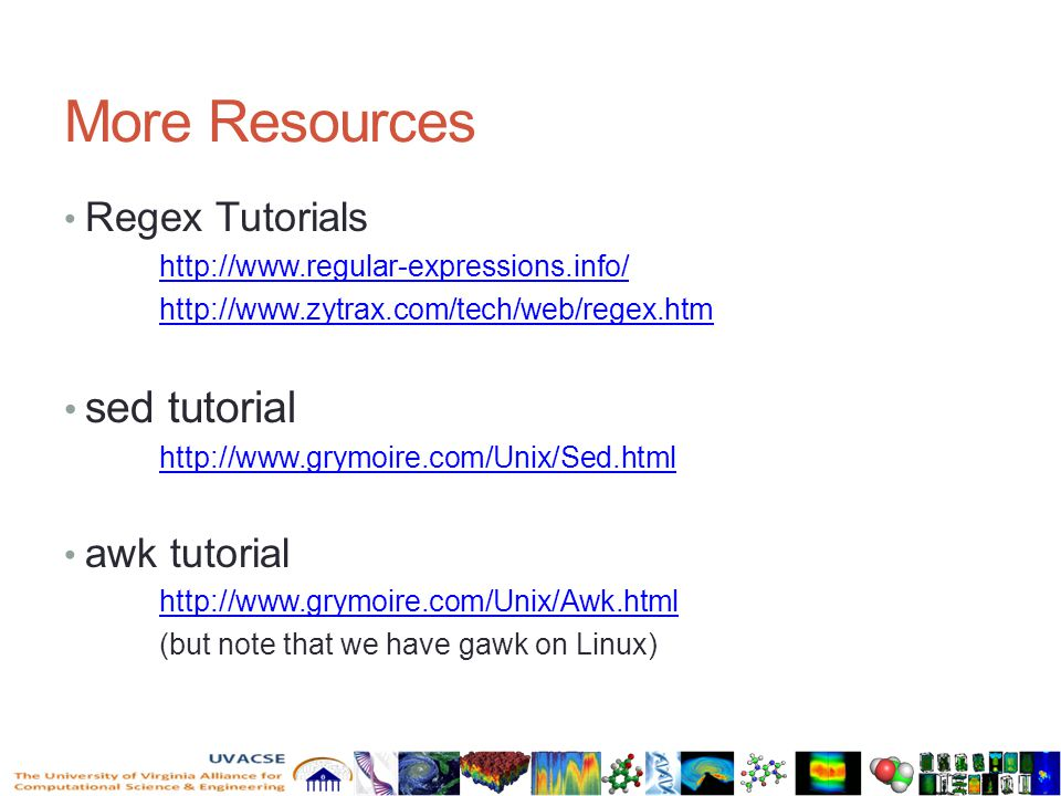 More Resources Regex Tutorials http://www.regular-expressions.info/ http://www.zytrax.com/tech/web/regex.htm sed tutorial http://www.grymoire.com/Unix/Sed.html awk tutorial http://www.grymoire.com/Unix/Awk.html (but note that we have gawk on Linux)