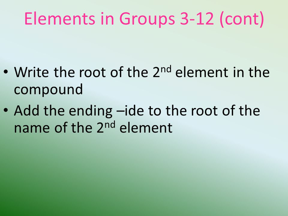 Elements in Groups 3-12 (cont) Write the root of the 2 nd element in the compound Add the ending –ide to the root of the name of the 2 nd element