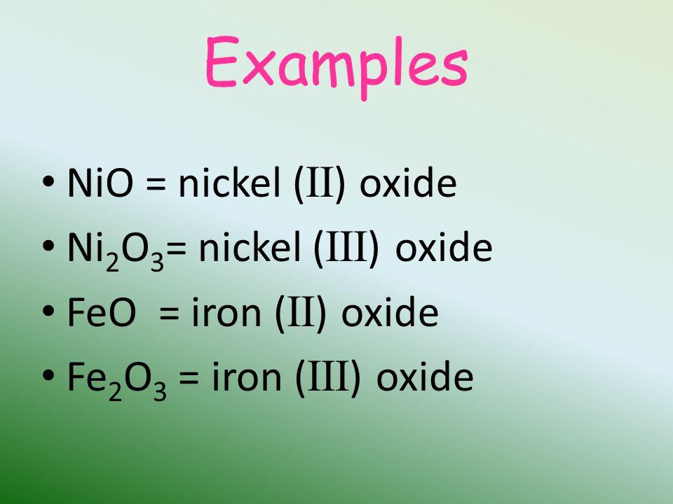 Examples NiO = nickel ( II ) oxide Ni 2 O 3 = nickel ( III ) oxide FeO = iron ( II ) oxide Fe 2 O 3 = iron ( III ) oxide