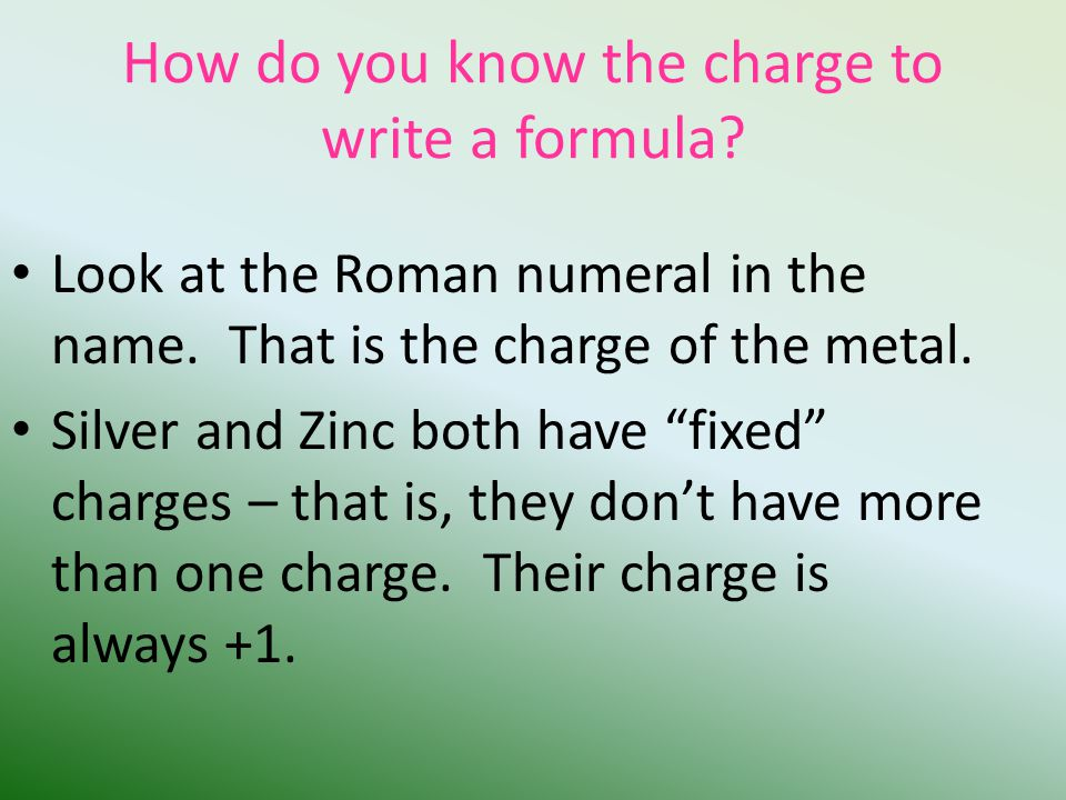 How do you know the charge to write a formula. Look at the Roman numeral in the name.