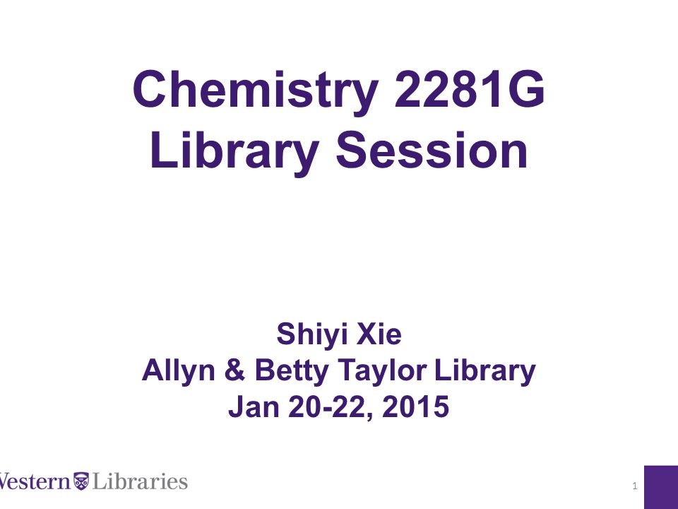 Chemistry 2281G Library Session Shiyi Xie Allyn & Betty Taylor Library Jan 20-22, 2015 1