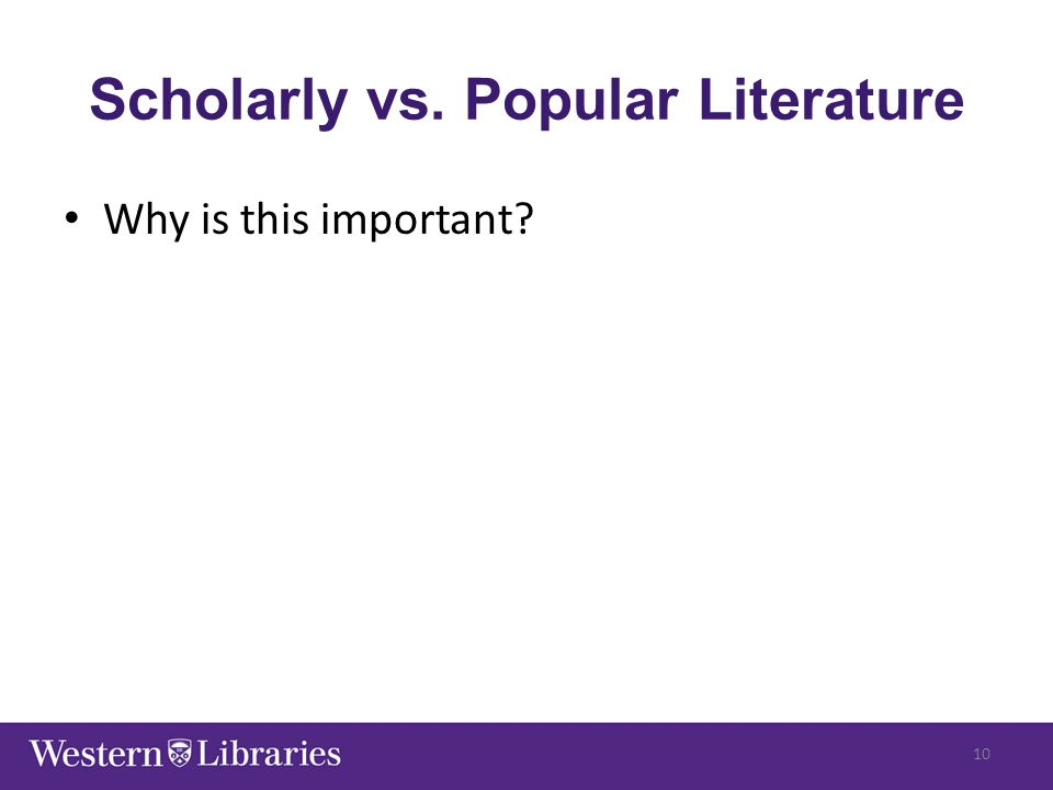 Scholarly vs. Popular Literature Why is this important? 10