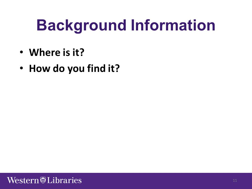 Background Information Where is it? How do you find it? 11