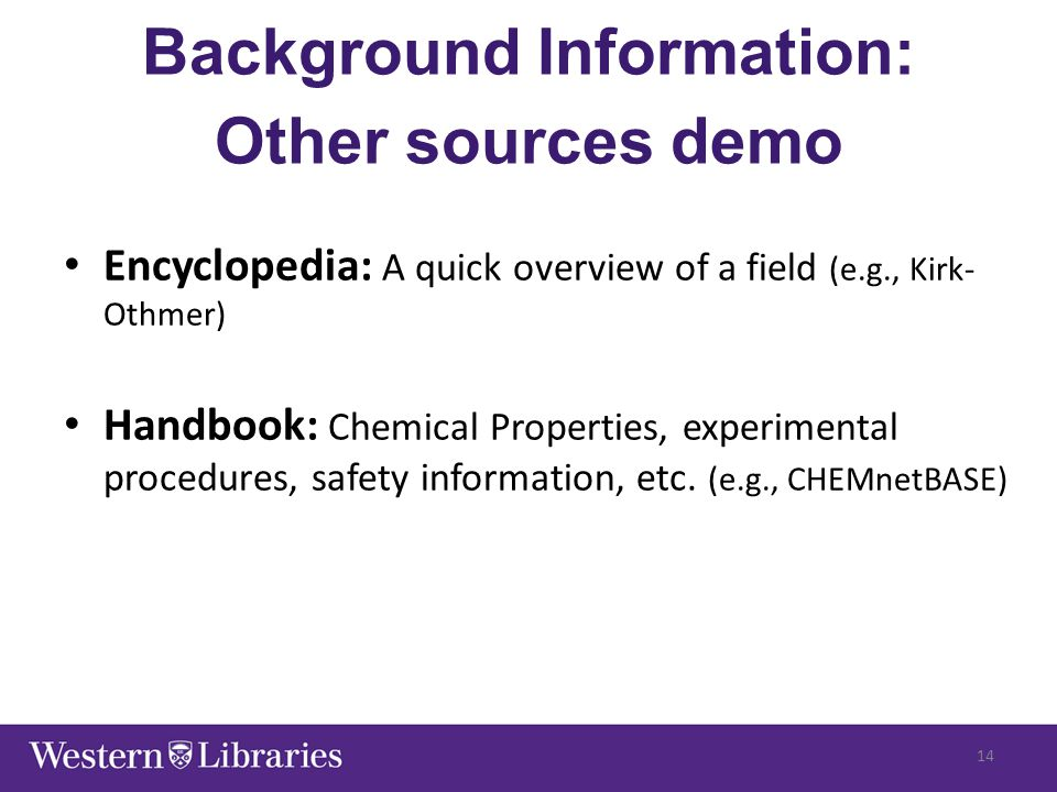 Background Information: Other sources demo Encyclopedia: A quick overview of a field (e.g., Kirk- Othmer) Handbook: Chemical Properties, experimental procedures, safety information, etc.