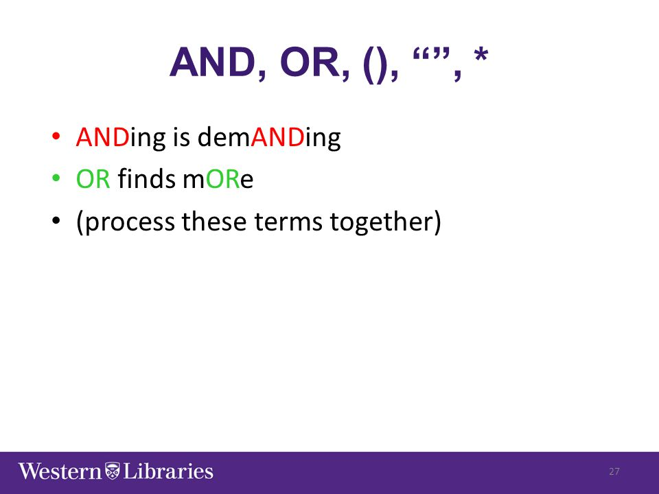 "AND, OR, (), """", * ANDing is demANDing OR finds mORe (process these terms together) 27"