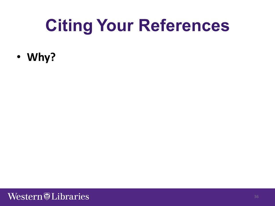 Citing Your References Why? 36