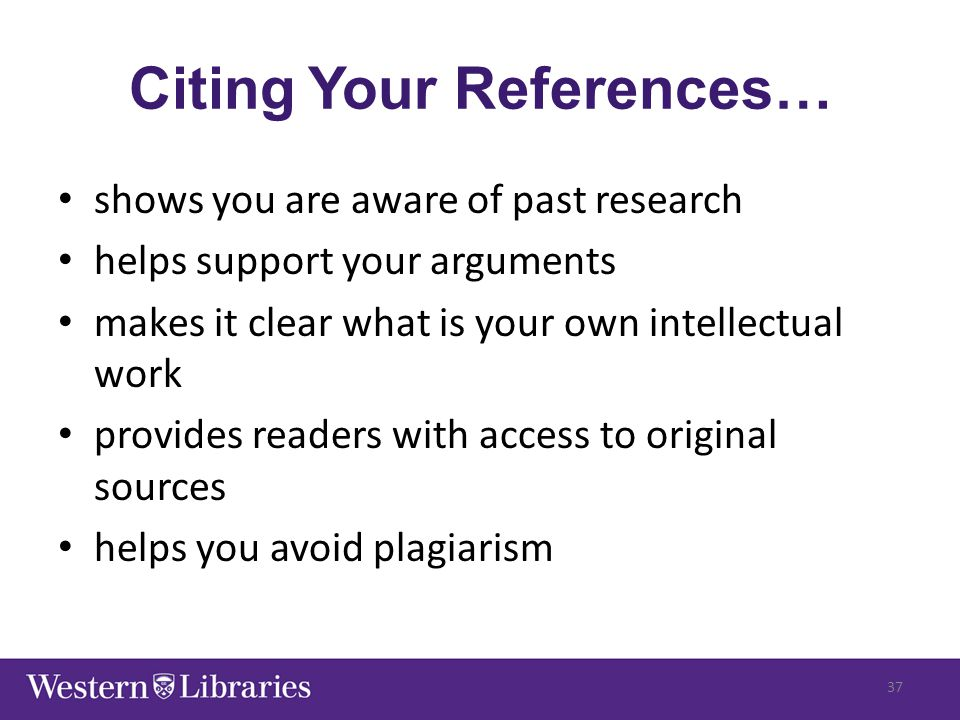 Citing Your References… shows you are aware of past research helps support your arguments makes it clear what is your own intellectual work provides r
