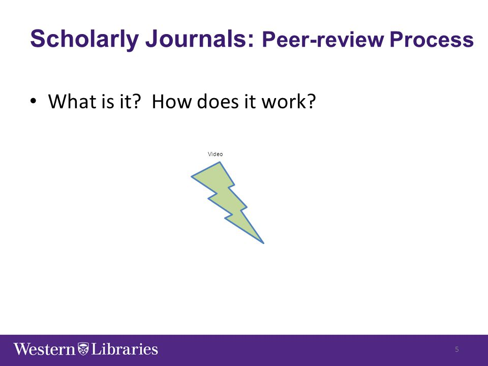 Scholarly Journals: Peer-review Process What is it? How does it work? Video 5