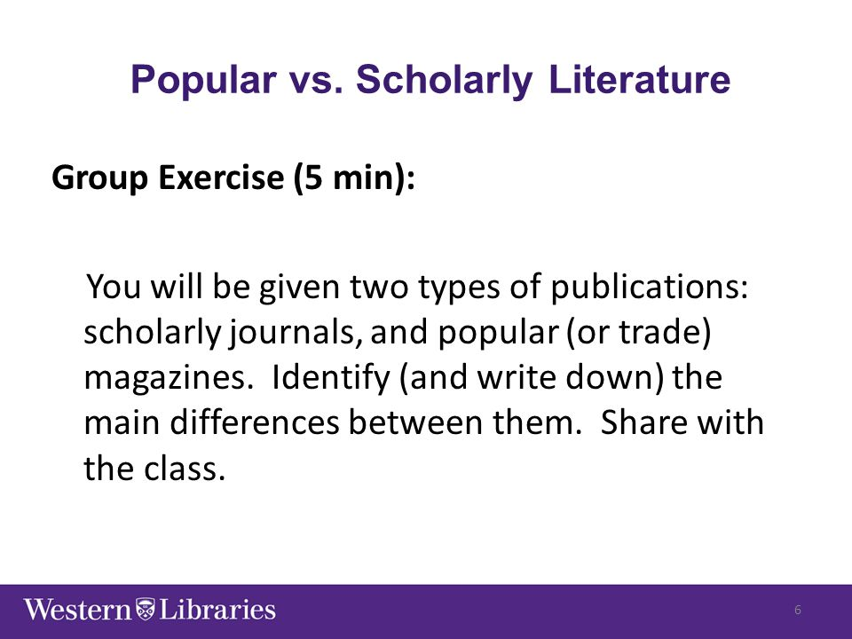 Popular vs. Scholarly Literature Group Exercise (5 min): You will be given two types of publications: scholarly journals, and popular (or trade) magaz