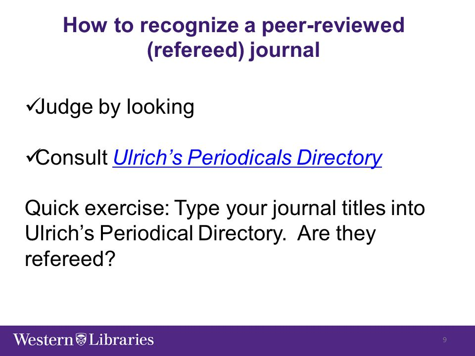 How to recognize a peer-reviewed (refereed) journal Judge by looking Consult Ulrich's Periodicals DirectoryUlrich's Periodicals Directory Quick exercise: Type your journal titles into Ulrich's Periodical Directory.
