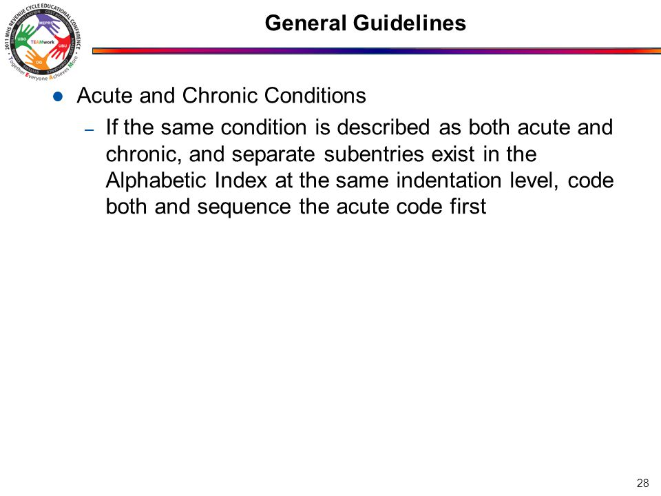 General Guidelines Acute and Chronic Conditions – If the same condition is described as both acute and chronic, and separate subentries exist in the Alphabetic Index at the same indentation level, code both and sequence the acute code first 28