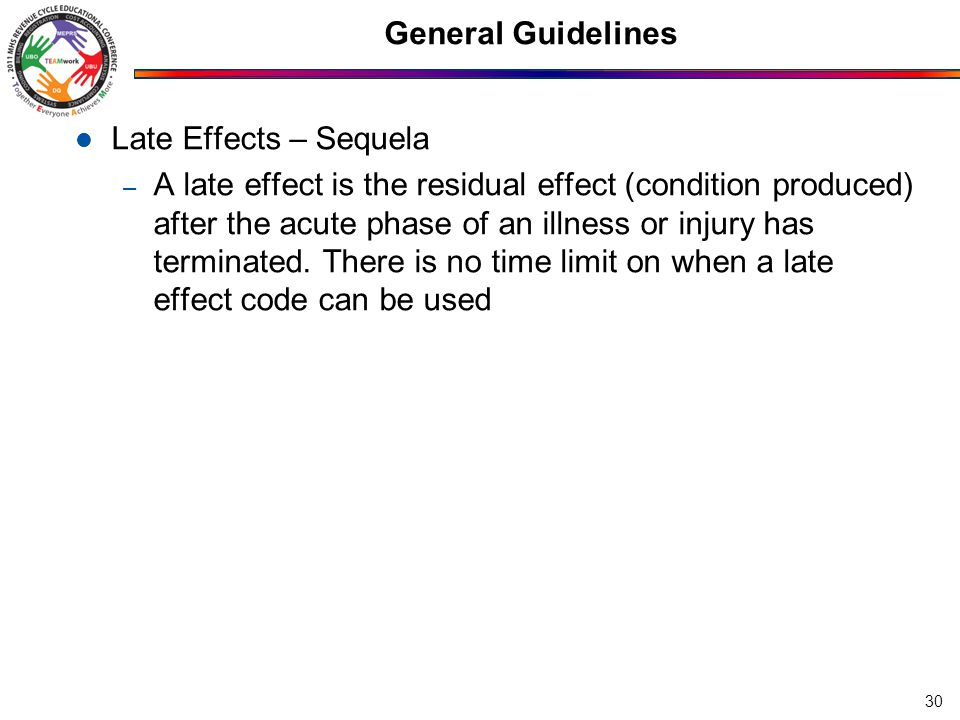 General Guidelines Late Effects – Sequela – A late effect is the residual effect (condition produced) after the acute phase of an illness or injury ha