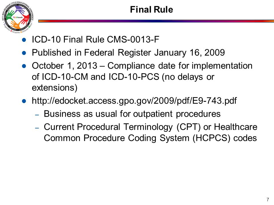 Final Rule ICD-10 Final Rule CMS-0013-F Published in Federal Register January 16, 2009 October 1, 2013 – Compliance date for implementation of ICD-10-CM and ICD-10-PCS (no delays or extensions) http://edocket.access.gpo.gov/2009/pdf/E9-743.pdf – Business as usual for outpatient procedures – Current Procedural Terminology (CPT) or Healthcare Common Procedure Coding System (HCPCS) codes 7