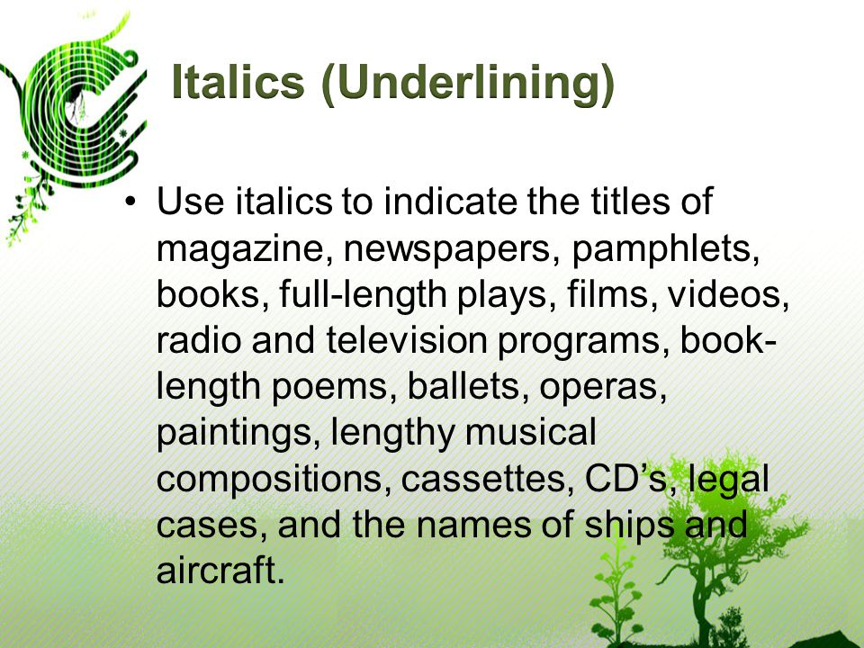Use italics to indicate the titles of magazine, newspapers, pamphlets, books, full-length plays, films, videos, radio and television programs, book- length poems, ballets, operas, paintings, lengthy musical compositions, cassettes, CD's, legal cases, and the names of ships and aircraft.