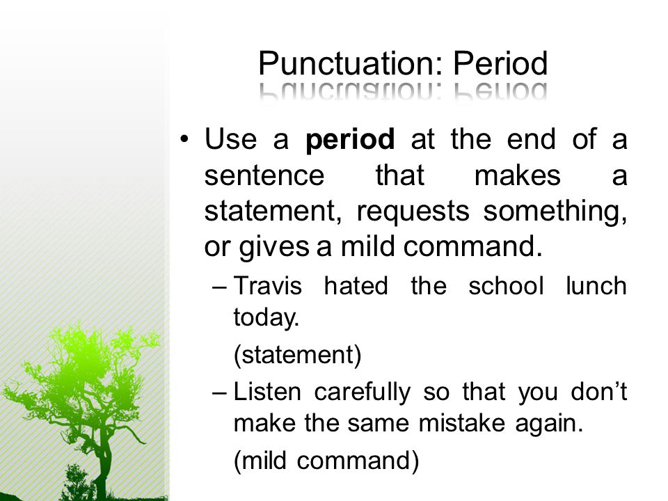 Use a period at the end of a sentence that makes a statement, requests something, or gives a mild command.