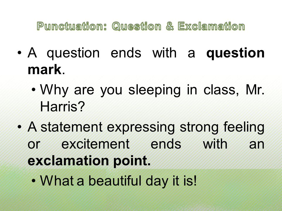 A question ends with a question mark. Why are you sleeping in class, Mr. Harris? A statement expressing strong feeling or excitement ends with an excl
