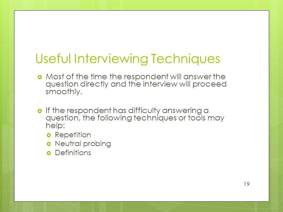 Useful Interviewing Techniques  Most of the time the respondent will answer the question directly and the interview will proceed smoothly.