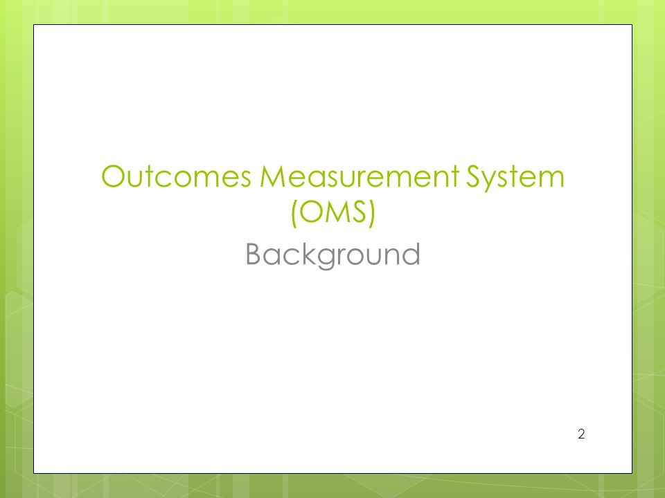 Outcomes Measurement System (OMS) Background 2