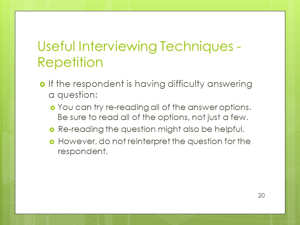 Useful Interviewing Techniques - Repetition  If the respondent is having difficulty answering a question:  You can try re-reading all of the answer options.