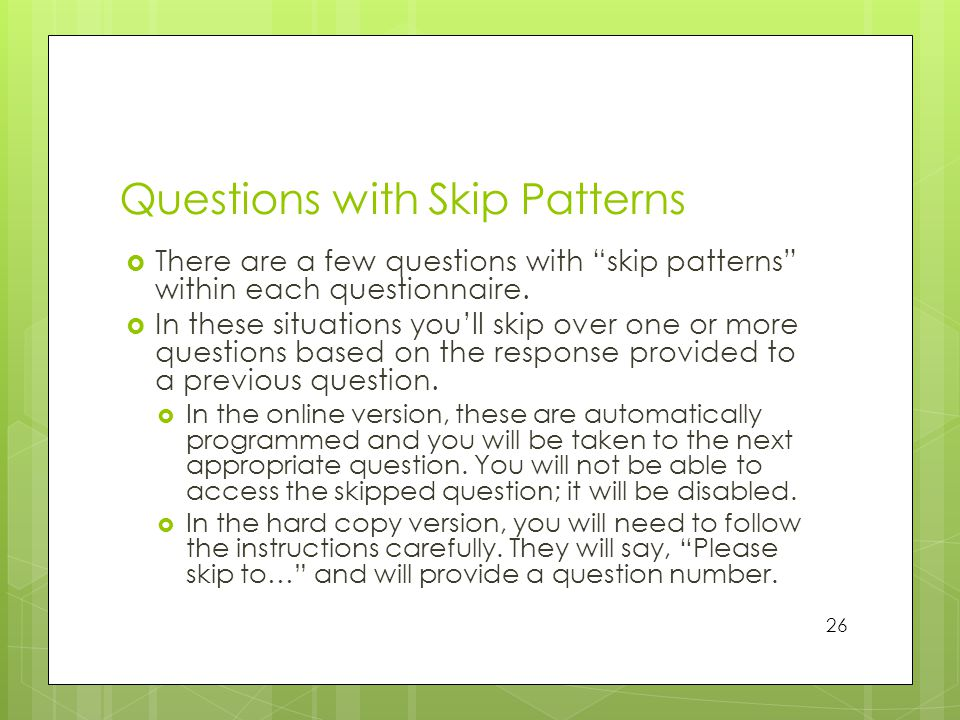 Questions with Skip Patterns  There are a few questions with skip patterns within each questionnaire.