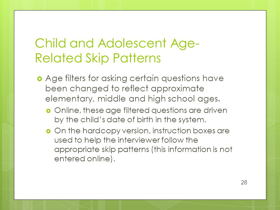 Child and Adolescent Age- Related Skip Patterns  Age filters for asking certain questions have been changed to reflect approximate elementary, middle and high school ages.