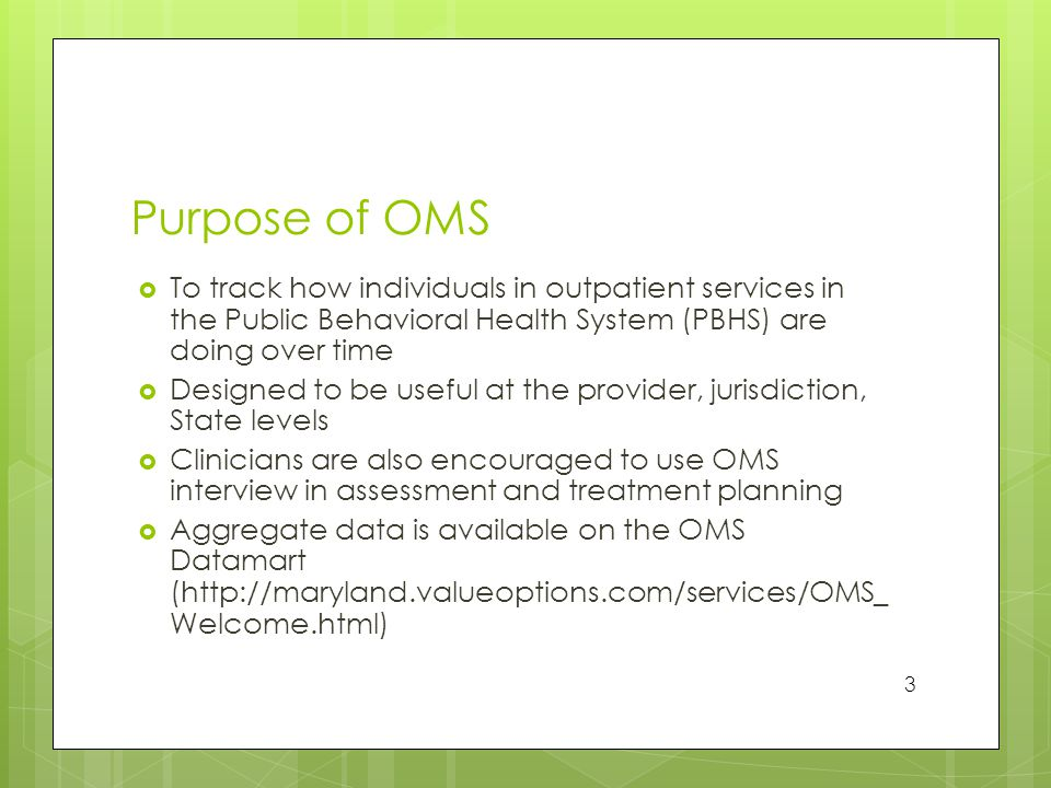 Purpose of OMS  To track how individuals in outpatient services in the Public Behavioral Health System (PBHS) are doing over time  Designed to be useful at the provider, jurisdiction, State levels  Clinicians are also encouraged to use OMS interview in assessment and treatment planning  Aggregate data is available on the OMS Datamart (http://maryland.valueoptions.com/services/OMS_ Welcome.html) 3