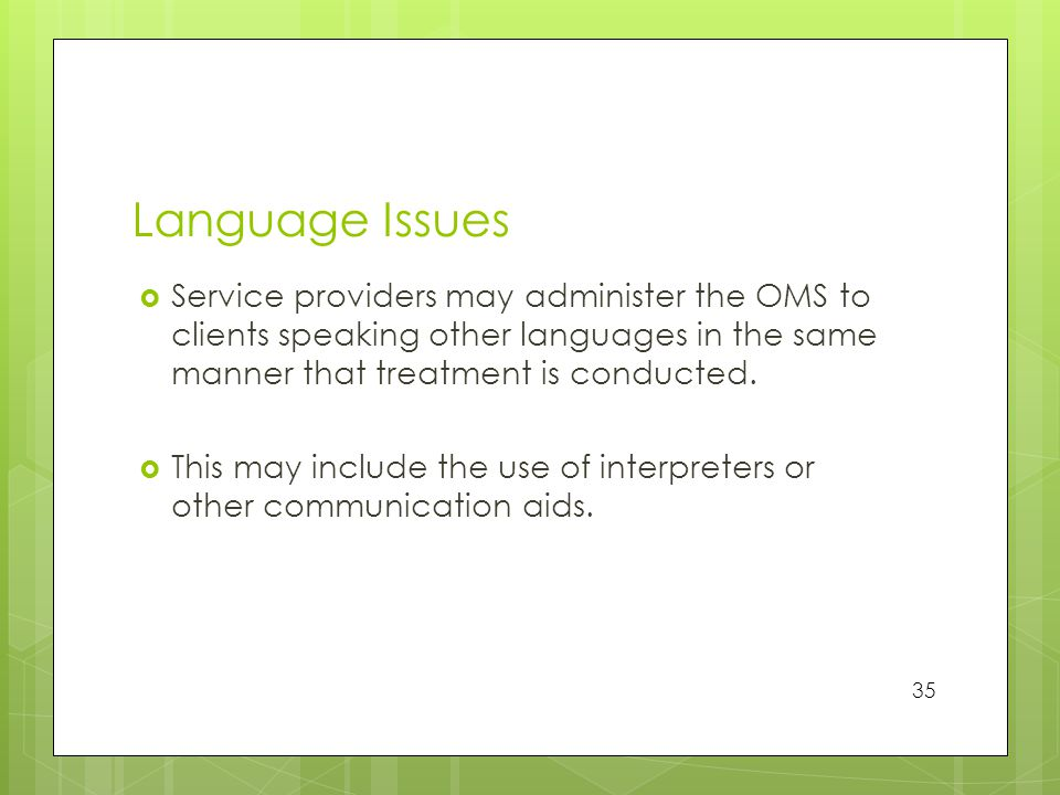 Language Issues  Service providers may administer the OMS to clients speaking other languages in the same manner that treatment is conducted.